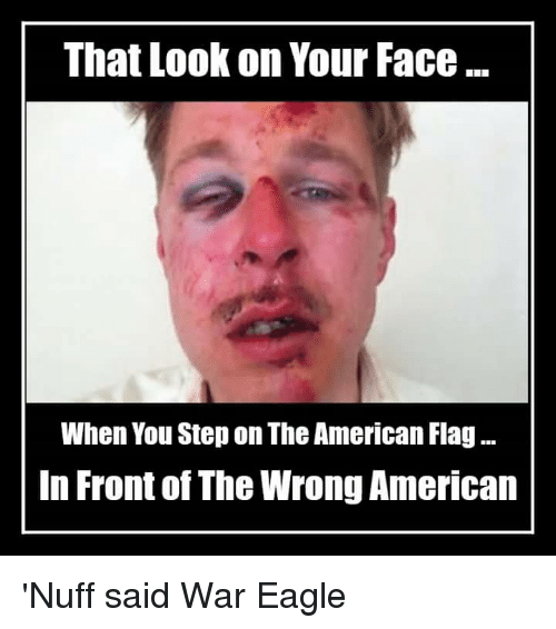 nuff said: That Look on Your Face...  When You Step on The American Flag...  In Front of The Wrong American 'Nuff said                                       War Eagle