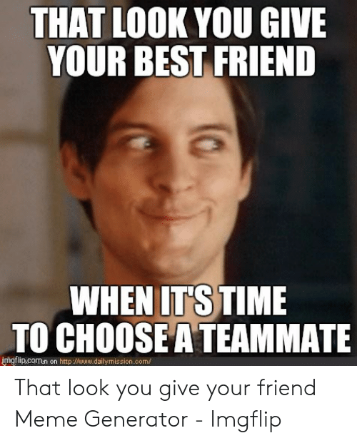 Generator Imgflip: THAT LOOK YOU GIVE  YOUR BEST FRIEND  WHEN ITSTIME  TO CHOOSE A TEAMMATE  İngflipcomen on http://www.dailymiss.on.com/ That look you give your friend Meme Generator - Imgflip