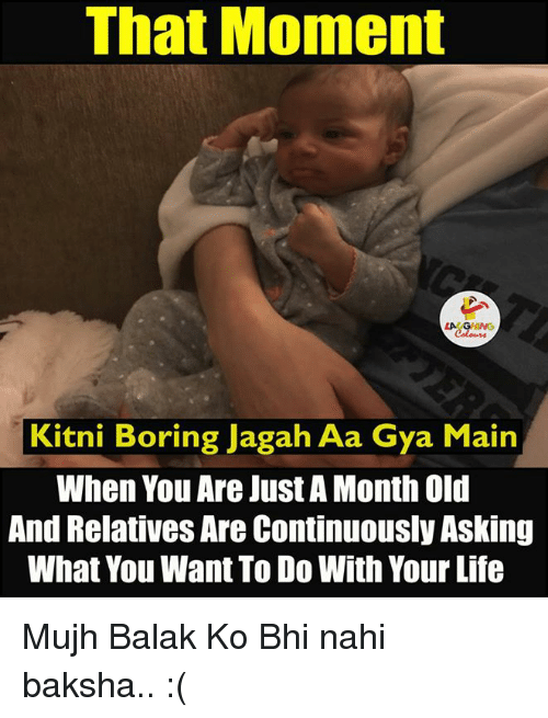 Balake: That Moment  LAAGHNG  Kitni Boring Jagah Aa Gya Main  When You Are Just A Month Old  And Relatives Are Continuously Asking  What You Want To Do With Your Life Mujh Balak Ko Bhi nahi baksha.. :(