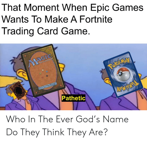 gathering: That Moment When Epic Games  Wants To Make A Fortnite  Trading Card Game.  MAGIC  The Gathering  POK MON  DECKMASTER  Pathetic Who In The Ever God's Name Do They Think They Are?