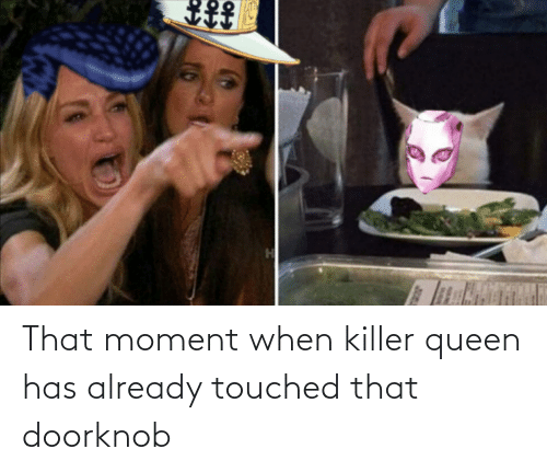 that moment when: That moment when killer queen has already touched that doorknob