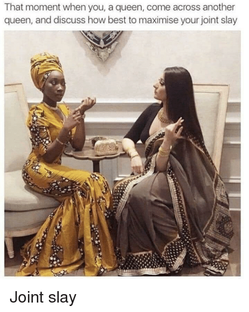 that moment when you: That moment when you, a queen, come across another  queen, and discuss how best to maximise your joint slay Joint slay