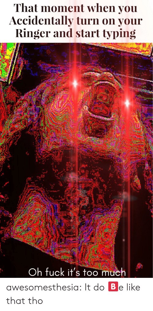 that moment when you: That moment when you  Accidentally turn on your  Ringer and start typing  ah  Oh fuck it's too much awesomesthesia:  It do 🅱️e like that tho