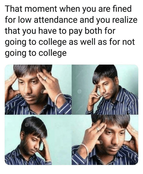 that moment when you: That moment when you are fined  for low attendance and you realize  that you have to pay both for  going to college as well as for not  going to college