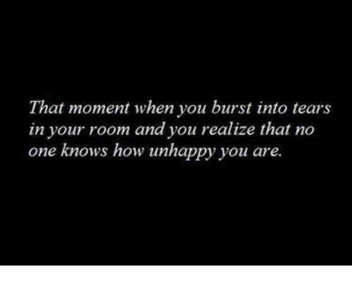 that moment when you: That moment when you burst into tears  in your room and you realize that no  one knows how unhappy you are