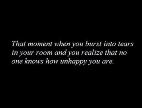 that moment when you: That moment when you burst into tears  in your room and you realize that no  one knows how unhappy you are.