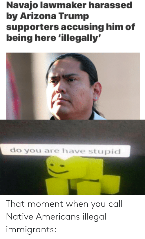 that moment when: That moment when you call Native Americans illegal immigrants: