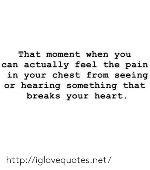 that moment when you: That moment when you  can actually feel the pain  in your chest from seeing  or hearing something that  breaks your heart http://iglovequotes.net/