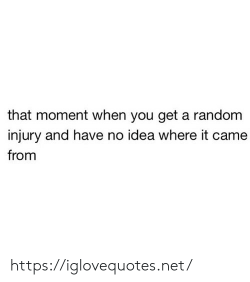 Idea, Net, and Random: that moment when you get a random  injury and have no idea where it came  from https://iglovequotes.net/