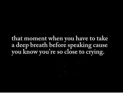 that moment when you: that moment when you have to take  a deep breath before speaking cause  you know you're so close to crying.