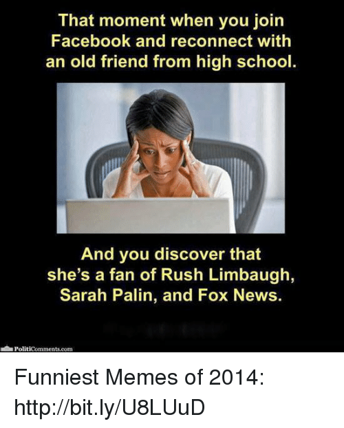 Rush Limbaugh: That moment when you join  Facebook and reconnect with  an old friend from high school  And you discover that  she's a fan of Rush Limbaugh,  Sarah Palin, and Fox News.  Politicomments com Funniest Memes of 2014: http://bit.ly/U8LUuD