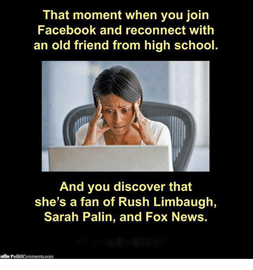 Rush Limbaugh: That moment when you join  Facebook and reconnect with  an old friend from high school.  And you discover that  she's a fan of Rush Limbaugh,  Sarah Palin, and Fox News.  Politicomments.com