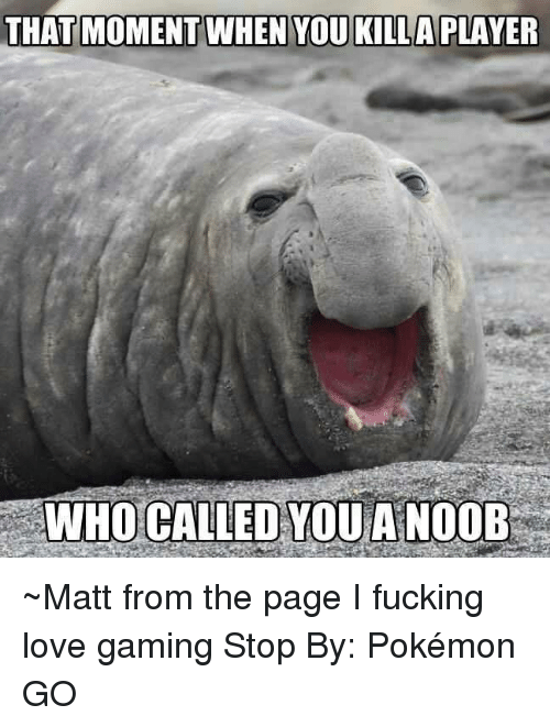 love game: THAT MOMENT WHEN YOU KILLA PLAYER  WHO CALLED YOU A NOOB ~Matt from the page I fucking love gaming Stop By: Pokémon GO