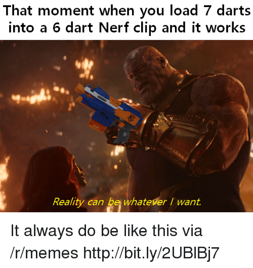 dart: That moment when you load 7 darts  into a 6 dart Nerf clip and it works  Reality can be whateverI want. It always do be like this via /r/memes http://bit.ly/2UBlBj7