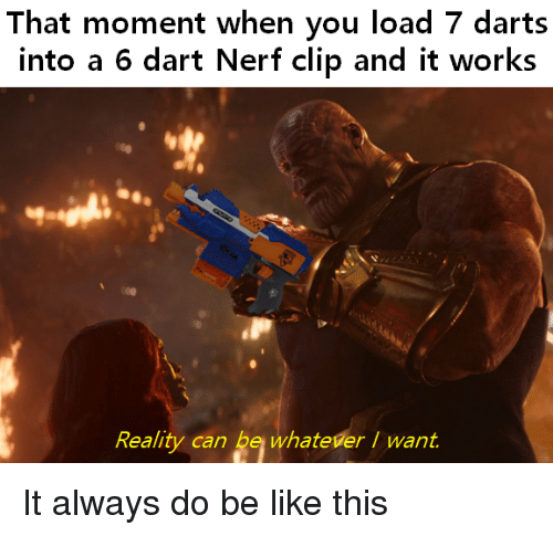 dart: That moment when you load 7 darts  into a 6 dart Nerf clip and it works  Reality can be whateverI want. It always do be like this