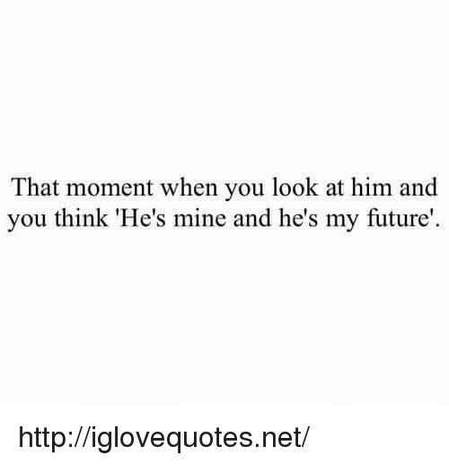 he's mine: That moment when you look at him and  you think 'He's mine and he's my future http://iglovequotes.net/