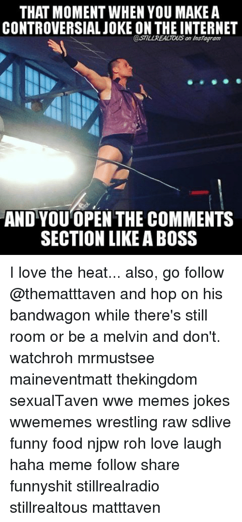 Bandwagoner: THAT MOMENT WHEN YOU MAKE A  CONTROVERSIAL JOKE ON THE INTERNET  @STILL REALTOUS an Instagram  AND YOU OPEN THE COMMENTS  SECTION LIKE ABOSS I love the heat... also, go follow @thematttaven and hop on his bandwagon while there's still room or be a melvin and don't. watchroh mrmustsee maineventmatt thekingdom sexualTaven wwe memes jokes wwememes wrestling raw sdlive funny food njpw roh love laugh haha meme follow share funnyshit stillrealradio stillrealtous matttaven