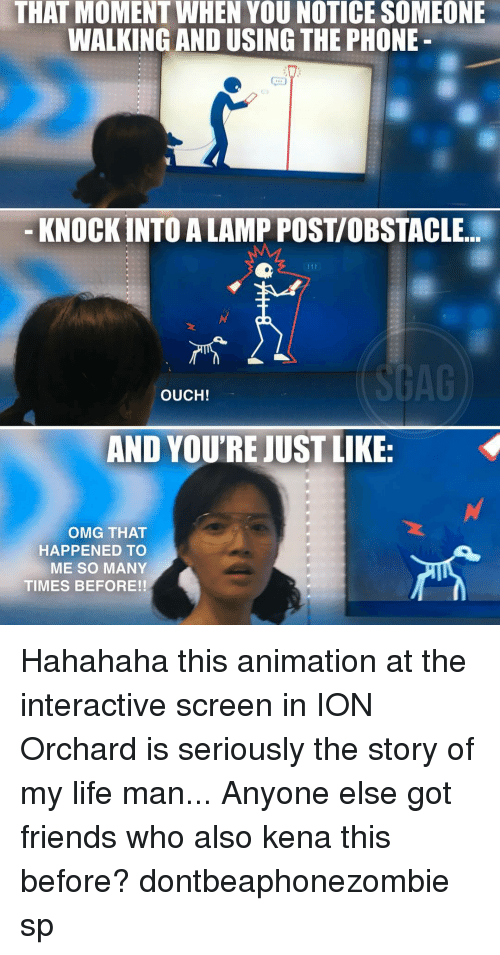 the story of my life: THAT MOMENT WHEN YOU NOTICE SOMEONE  WALKING AND USING THE PHONE  KNOCKINTOALAMPPOSTIOBSTACLE  OUCH!  AND YOUTRE JUST LIKE:  OMG THAT  HAPPENED TO  ME SO MANY  TIMES BEFORE!! Hahahaha this animation at the interactive screen in ION Orchard is seriously the story of my life man... Anyone else got friends who also kena this before? dontbeaphonezombie sp