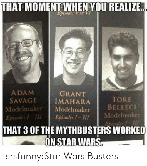 MythBusters: THAT  MOMENT WHEN YOU REALIZE  Episodes V VI  ADAM  SAVAGE İMAHARA  Modelmaker Modelmaker  Episodes I III Episodes I - III  GRANT  TORE  BELLECI  Modelmaker  Ebisodes I  THAT 3 OF THE MYTHBUSTERS WORKED  ON STAR,WARS srsfunny:Star Wars Busters