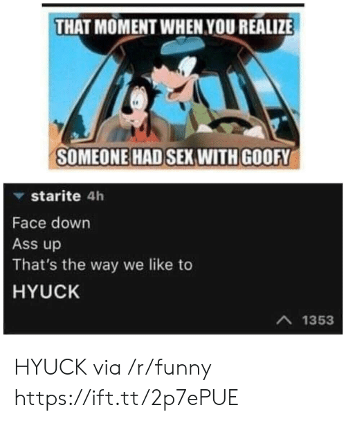 that moment when you: THAT MOMENT WHEN YOU REALIZE  SOMEONE HAD SEX WITH GOOFY  ▼ starite 4h  Face down  Ass up  That's the way we like to  HYUCK  A 1353 HYUCK via /r/funny https://ift.tt/2p7ePUE