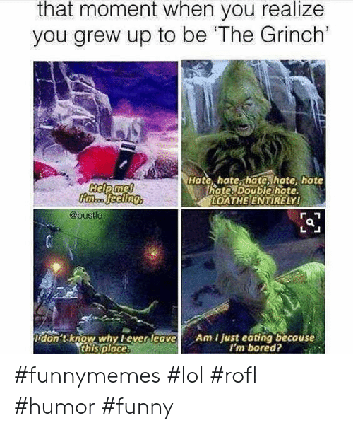 im bored: that moment when you realize  you grew up to be 'The Grinch'  Hate, hate, hate, hate hate  hote. Double hate  OATHE ENTIRELY!  @bustle  don't know why lever leave  this ploce.  Am I just eating because  I'm bored? #funnymemes #lol #rofl #humor #funny