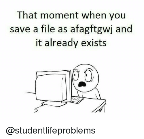 that moment when you: That moment when you  save a file as afagftgwj and  it already exists @studentlifeproblems