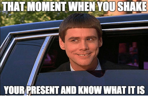 that moment when you: THAT MOMENT WHEN YOU SHAKE  YOURPRESENT AND KNOW WHAT IT IS