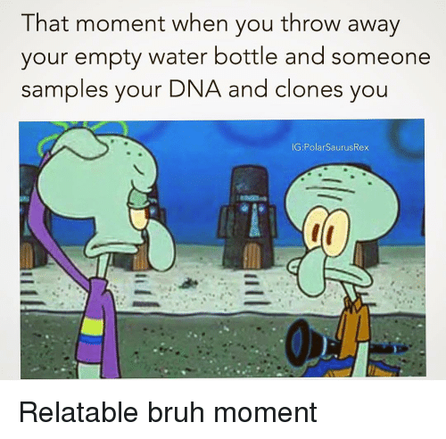 that moment when you: That moment when you throw away  your empty water bottle and someone  samples your  DNA and clones you Relatable bruh moment