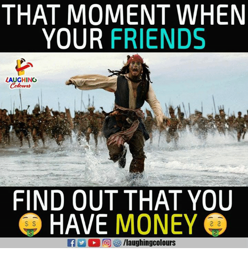 That Moment When Your Friends Laughing Find Out That You Have Money