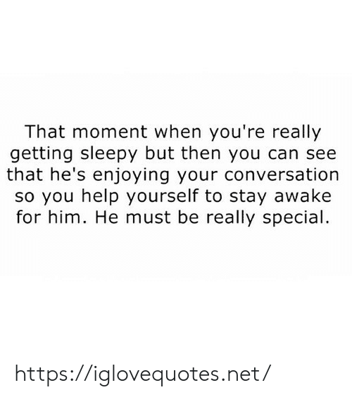 Stay Awake: That moment when you're really  getting sleepy but then you can see  that he's enjoying your conversation  so you help yourself to stay awake  for him. He must be really special https://iglovequotes.net/