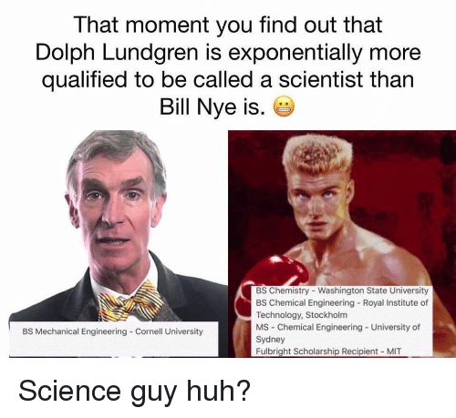 washington state: That moment you find out that  Dolph Lundgren is exponentially more  qualified to be called a scientist than  Bill Nye is.  BS Chemistry - Washington State University  BS Chemical Engineering Royal Institute of  Technology, Stockholm  MS Chemical Engineering - University of  Sydney  Fulbright Scholarship Recipient MIT  BS Mechanical Engineering Cornell University Science guy huh?