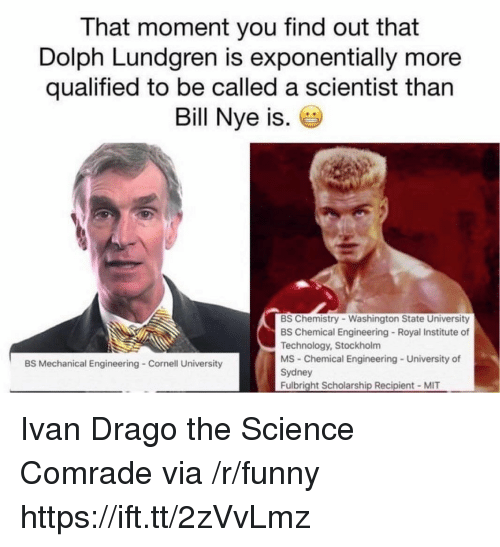 Bill Nye, Funny, and Cornell University: That moment you find out that  Dolph Lundgren is exponentially more  qualified to be called a scientist than  Bill Nye is.  BS Chemistry Washington State University  BS Chemical Engineering Royal Institute of  Technology, Stockholm  MS Chemical Engineering University of  Sydney  Fulbright Scholarship Recipient MIT  BS Mechanical Engineering Cornell University Ivan Drago the Science Comrade via /r/funny https://ift.tt/2zVvLmz