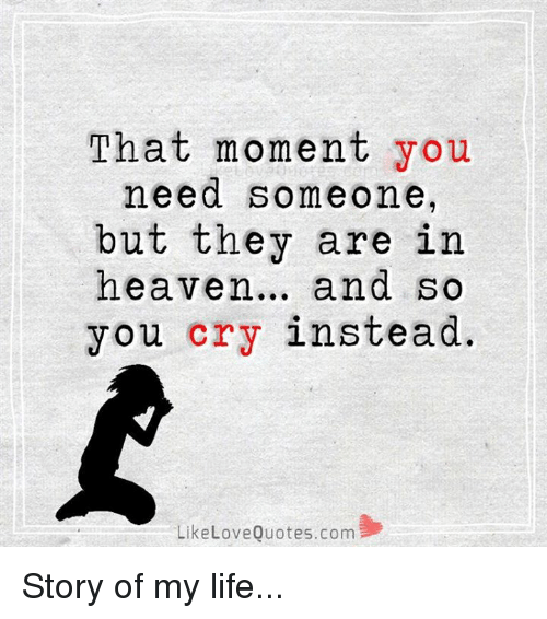 love quote: That moment you  need someone,  but they are in  heaven  and so  you cry instead.  Like Love Quotes.com Story of my life...