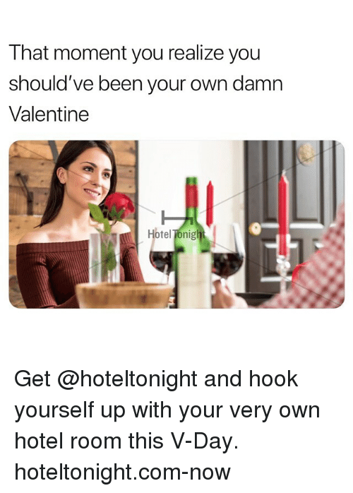 v day: That moment you realize you  should've been your own damn  Valentine  Hotel Tonig Get @hoteltonight and hook yourself up with your very own hotel room this V-Day. hoteltonight.com-now