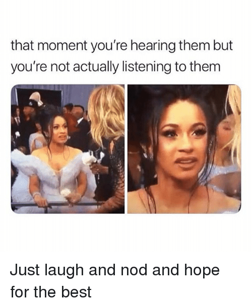 Just Laugh: that moment you're hearing them but  you're not actually listening to them Just laugh and nod and hope for the best