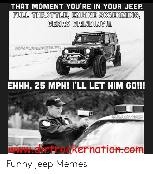 Funny Jeep: THAT MOMENT YOU'RE IN YOUR JEEP  FULL THROTTLE, ENGINE SCREAMING  GEARS GRINDING!!!  RESPONSIELYRECKLESS  EHHH, 25 MPH! I'LL LET HIM GO!!!!  @LILJEEPFAMILY  WAWW.dtrookernation.com Funny jeep Memes