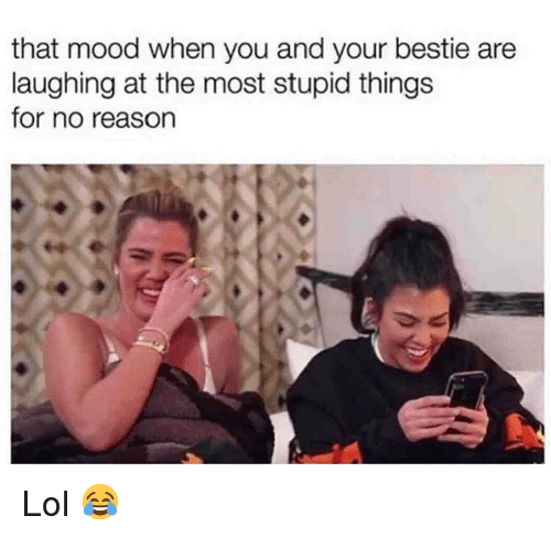 Lol, Memes, and Mood: that mood when you and your bestie are  laughing at the most stupid things  for no reason Lol 😂