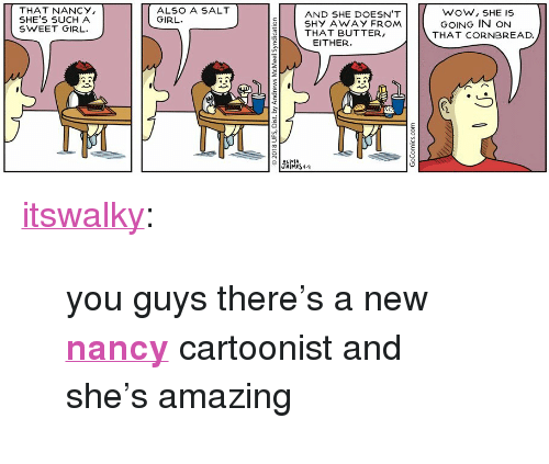 "Tumblr, Wow, and Blog: THAT NANCY  SHE'S SUCH A  SWEET GIRL.  ALSO A SALT  GIRL  AND SHE DOESN'T  SHY AWAY FROM  THAT BUTTER,  5  0  WOW, SHE IS  GOING IN ON  THAT CORNBREAD.  EITHER  유니vIA  JAİMES 4-9 <p><a href=""http://itswalky.tumblr.com/post/173079259052/you-guys-theres-a-new-nancy-cartoonist-and-shes"" class=""tumblr_blog"">itswalky</a>:</p>  <blockquote><p>you guys there's a new <b><a href=""http://www.gocomics.com/nancy/2018/04/17"">nancy</a></b> cartoonist and she's amazing</p></blockquote>"