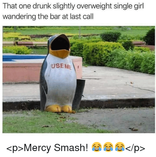 single girl: That one drunk slightly overweight single girl  wandering the bar at last call  USEME <p>Mercy Smash! 😂😂😂</p>