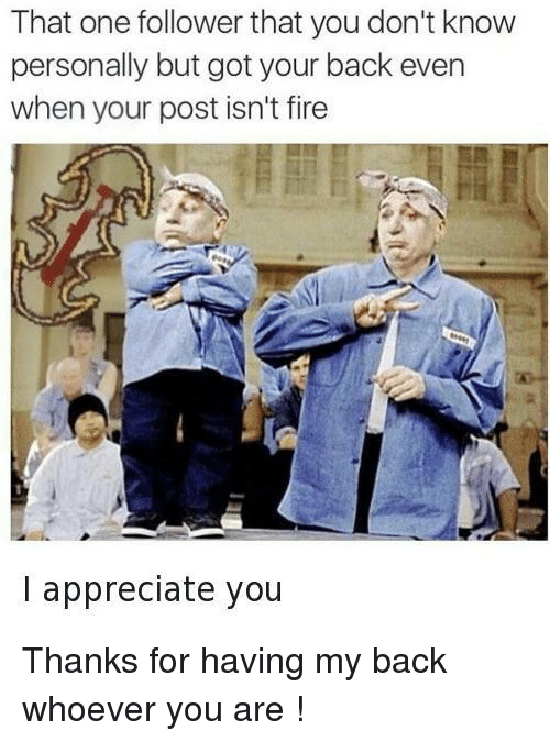 got your back: That one follower that you don't know  personally but got your back even  when your post isn't fire  I appreciate you Thanks for having my back whoever you are !