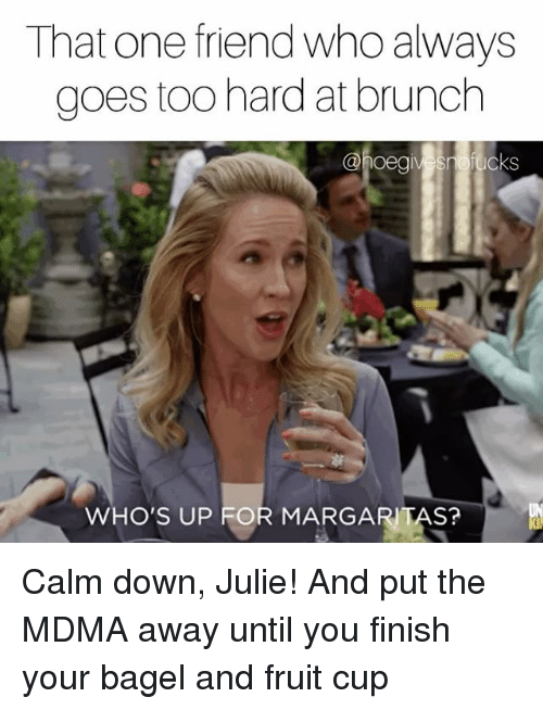 Whos Up: That one friend who always  goes too hard at brunch  @hoeg  vesnofucks  WHO'S UP FOR MARGARITAS? Calm down, Julie! And put the MDMA away until you finish your bagel and fruit cup