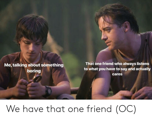 Who, One, and Friend: That one friend who always listens  to what you have to say and actually  cares  Me, talking about something  boring We have that one friend (OC)
