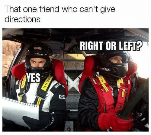 Relationships, Yes, and Who: That one friend who can't give  directions  RIGHT OR LEFT?  anitski  YES