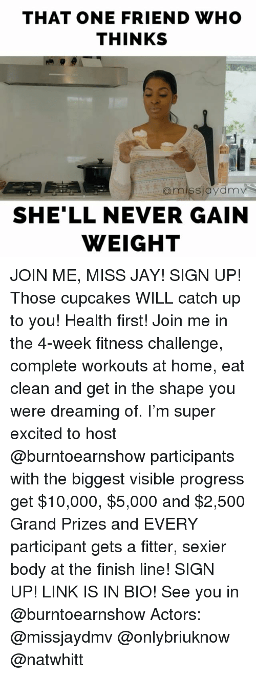 Excition: THAT ONE FRIEND WHO  THINKS  @miss jaydnnv  SHELL NEVER GAIN  WEIGHT JOIN ME, MISS JAY! SIGN UP! Those cupcakes WILL catch up to you! Health first! Join me in the 4-week fitness challenge, complete workouts at home, eat clean and get in the shape you were dreaming of. I'm super excited to host @burntoearnshow participants with the biggest visible progress get $10,000, $5,000 and $2,500 Grand Prizes and EVERY participant gets a fitter, sexier body at the finish line! SIGN UP! LINK IS IN BIO! See you in @burntoearnshow Actors: @missjaydmv @onlybriuknow @natwhitt