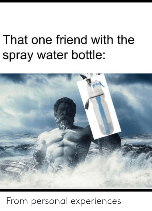 Water, Dank Memes, and Personal: That one friend with the  spray water bottle: From personal experiences