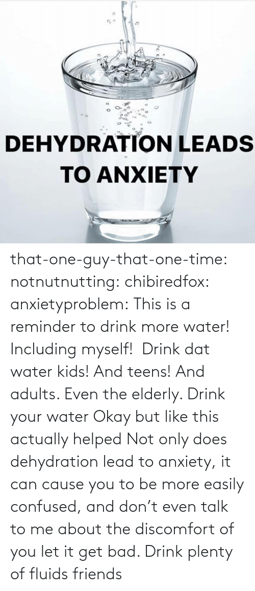 reminder: that-one-guy-that-one-time:  notnutnutting:  chibiredfox:  anxietyproblem: This is a reminder to drink more water! Including myself!    Drink dat water kids! And teens! And adults. Even the elderly.       Drink your water    Okay but like this actually helped     Not only does dehydration lead to anxiety, it can cause you to be more easily confused, and don't even talk to me about the discomfort of you let it get bad. Drink plenty of fluids friends