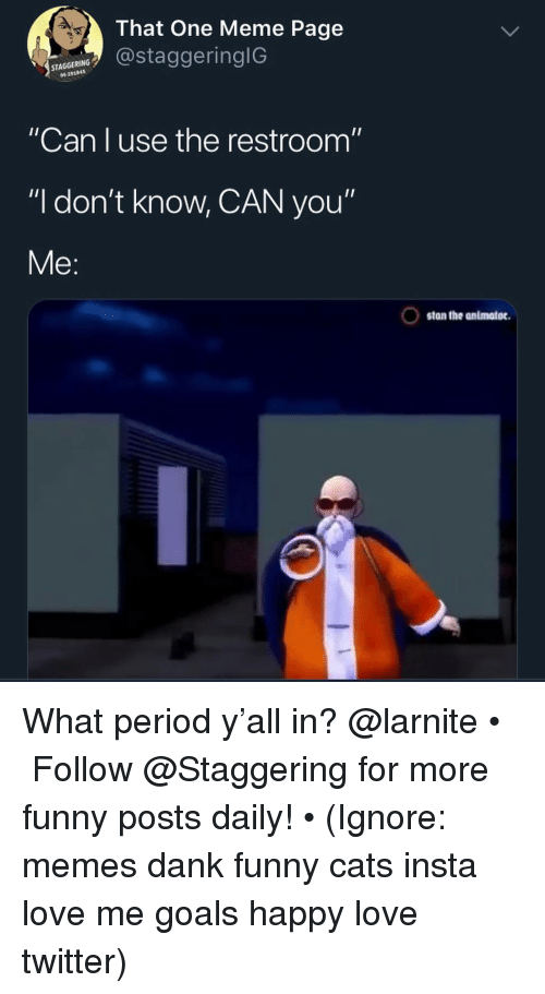 """Cats, Dank, and Funny: That One Meme Page  ostaggeringlG  291845  """"Can I use the restroom""""  """"I don't know, CAN you""""  Me:  stan the animator. What period y'all in? @larnite • ➫➫➫ Follow @Staggering for more funny posts daily! • (Ignore: memes dank funny cats insta love me goals happy love twitter)"""