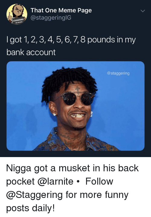 1 2 3 4 5 6 7 8: That One Meme Page  STAGGERING  96-291845  taggeringIG  I got 1, 2,3, 4, 5, 6, 7, 8 pounds in my  bank account  @staggering Nigga got a musket in his back pocket @larnite • ➫➫➫ Follow @Staggering for more funny posts daily!