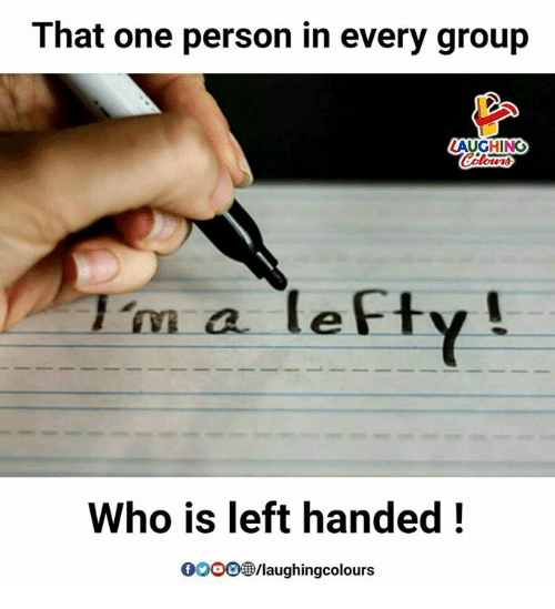 Gooo, Indianpeoplefacebook, and Personal: That one person in every group  LAUGHING  m a lefty  Who is left handed!  GOOO/laughingcolours