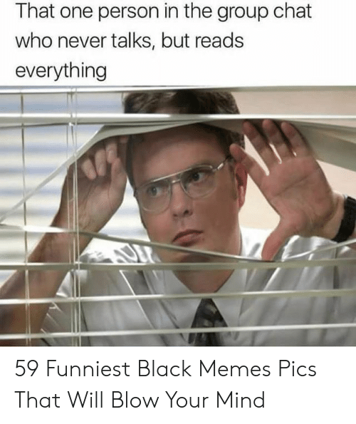 That One Person: That one person in the group chat  who never talks, but reads  everything 59 Funniest Black Memes Pics That Will Blow Your Mind